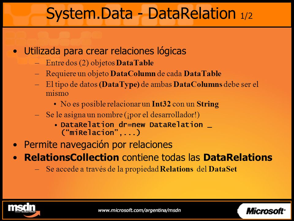 System.Data - DataRelation 1/2 Utilizada para crear relaciones lógicas –Entre dos (2) objetos DataTable –Requiere un objeto DataColumn de cada DataTable –El tipo de datos (DataType) de ambas DataColumns debe ser el mismo No es posible relacionar un Int32 con un String –Se le asigna un nombre (¡por el desarrollador!) DataRelation dr=new DataRelation _ (miRelacion,...) Permite navegación por relaciones RelationsCollection contiene todas las DataRelations –Se accede a través de la propiedad Relations del DataSet