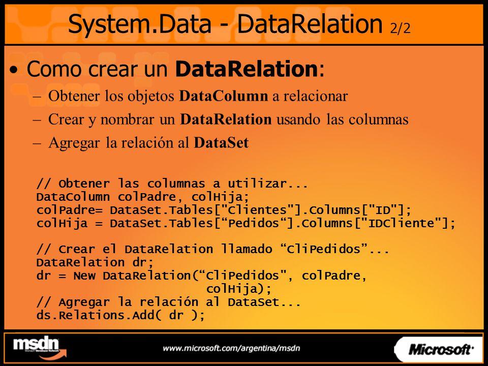 System.Data - DataRelation 2/2 Como crear un DataRelation: –Obtener los objetos DataColumn a relacionar –Crear y nombrar un DataRelation usando las columnas –Agregar la relación al DataSet // Obtener las columnas a utilizar...