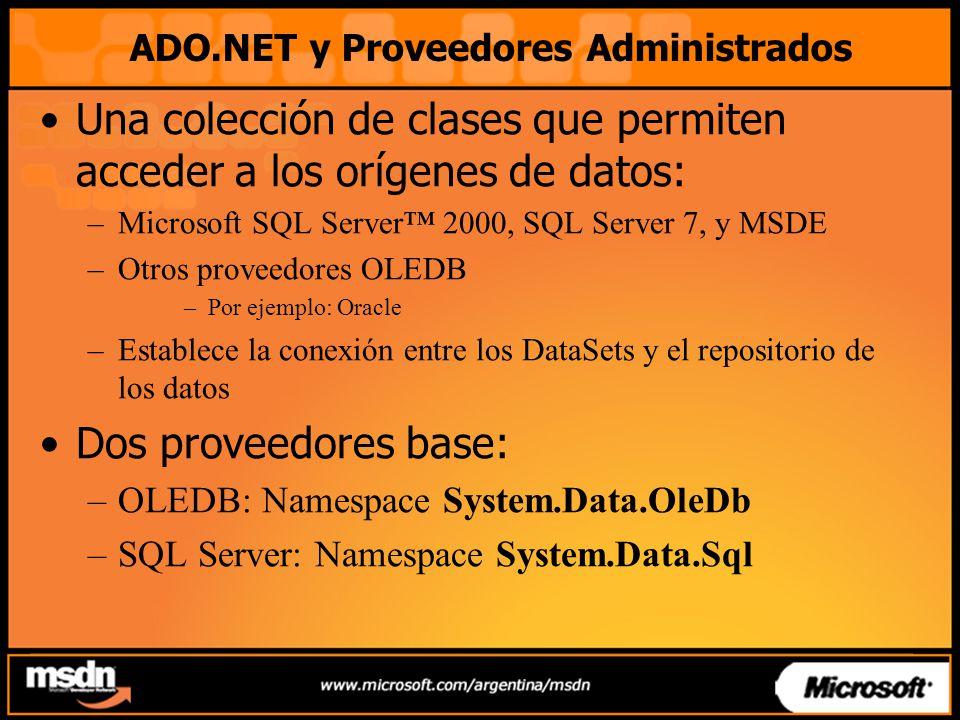 ADO.NET y Proveedores Administrados Una colección de clases que permiten acceder a los orígenes de datos: –Microsoft SQL Server 2000, SQL Server 7, y MSDE –Otros proveedores OLEDB –Por ejemplo: Oracle –Establece la conexión entre los DataSets y el repositorio de los datos Dos proveedores base: –OLEDB: Namespace System.Data.OleDb –SQL Server: Namespace System.Data.Sql