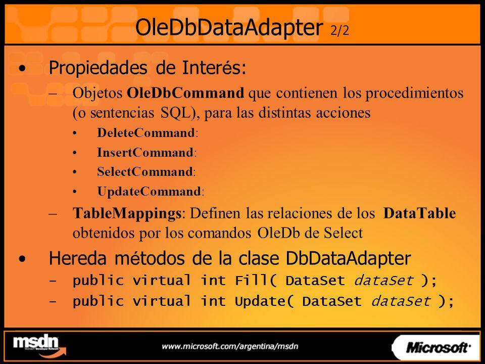 OleDbDataAdapter 2/2 Propiedades de Inter é s: –Objetos OleDbCommand que contienen los procedimientos (o sentencias SQL), para las distintas acciones DeleteCommand: InsertCommand: SelectCommand: UpdateCommand: –TableMappings: Definen las relaciones de los DataTable obtenidos por los comandos OleDb de Select Hereda m é todos de la clase DbDataAdapter –public virtual int Fill( DataSet dataSet ); –public virtual int Update( DataSet dataSet );