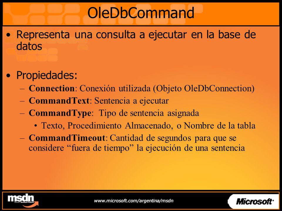 OleDbCommand Representa una consulta a ejecutar en la base de datos Propiedades: –Connection: Conexión utilizada (Objeto OleDbConnection) –CommandText: Sentencia a ejecutar –CommandType: Tipo de sentencia asignada Texto, Procedimiento Almacenado, o Nombre de la tabla –CommandTimeout: Cantidad de segundos para que se considere fuera de tiempo la ejecución de una sentencia