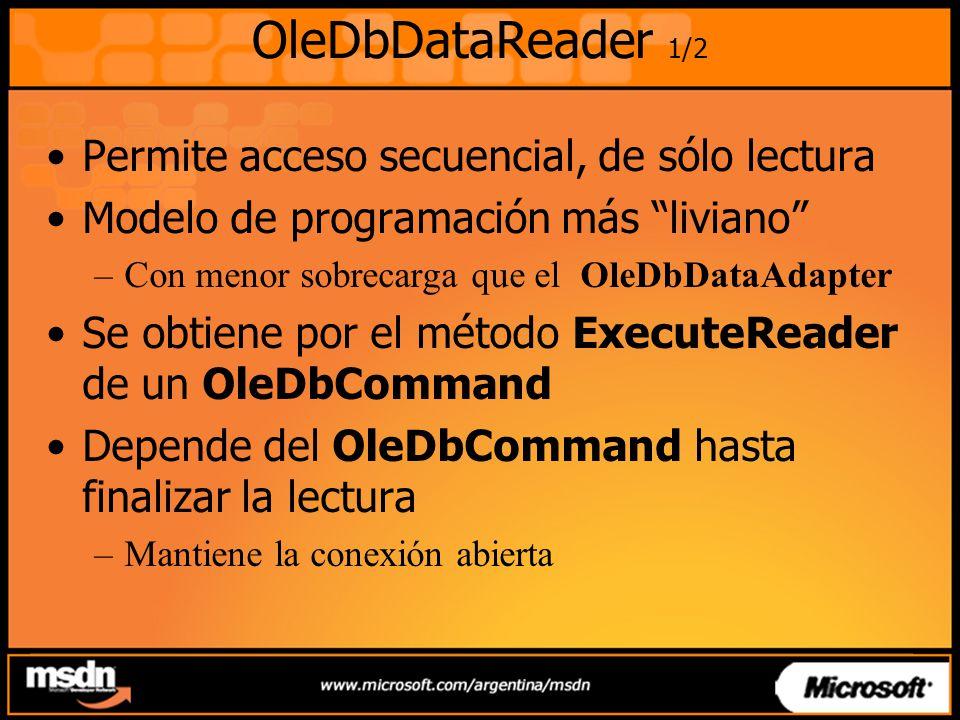 OleDbDataReader 1/2 Permite acceso secuencial, de sólo lectura Modelo de programación más liviano –Con menor sobrecarga que el OleDbDataAdapter Se obtiene por el método ExecuteReader de un OleDbCommand Depende del OleDbCommand hasta finalizar la lectura –Mantiene la conexión abierta