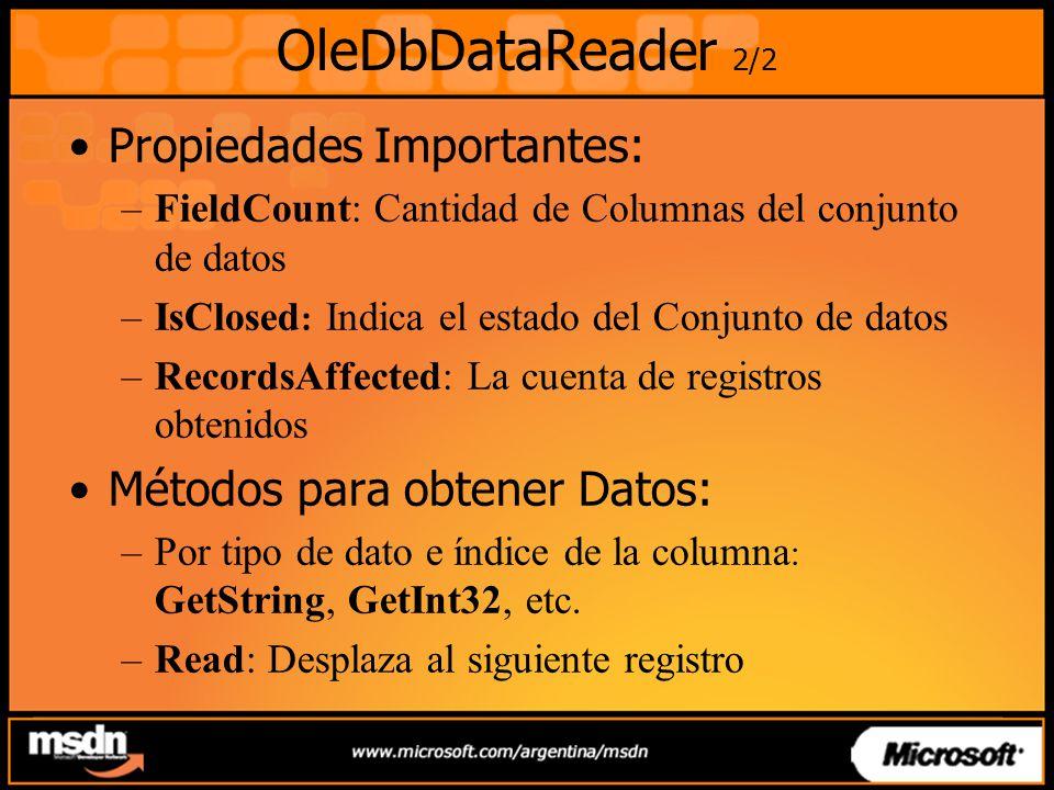 OleDbDataReader 2/2 Propiedades Importantes: –FieldCount: Cantidad de Columnas del conjunto de datos –IsClosed : Indica el estado del Conjunto de datos –RecordsAffected: La cuenta de registros obtenidos Métodos para obtener Datos: –Por tipo de dato e índice de la columna : GetString, GetInt32, etc.