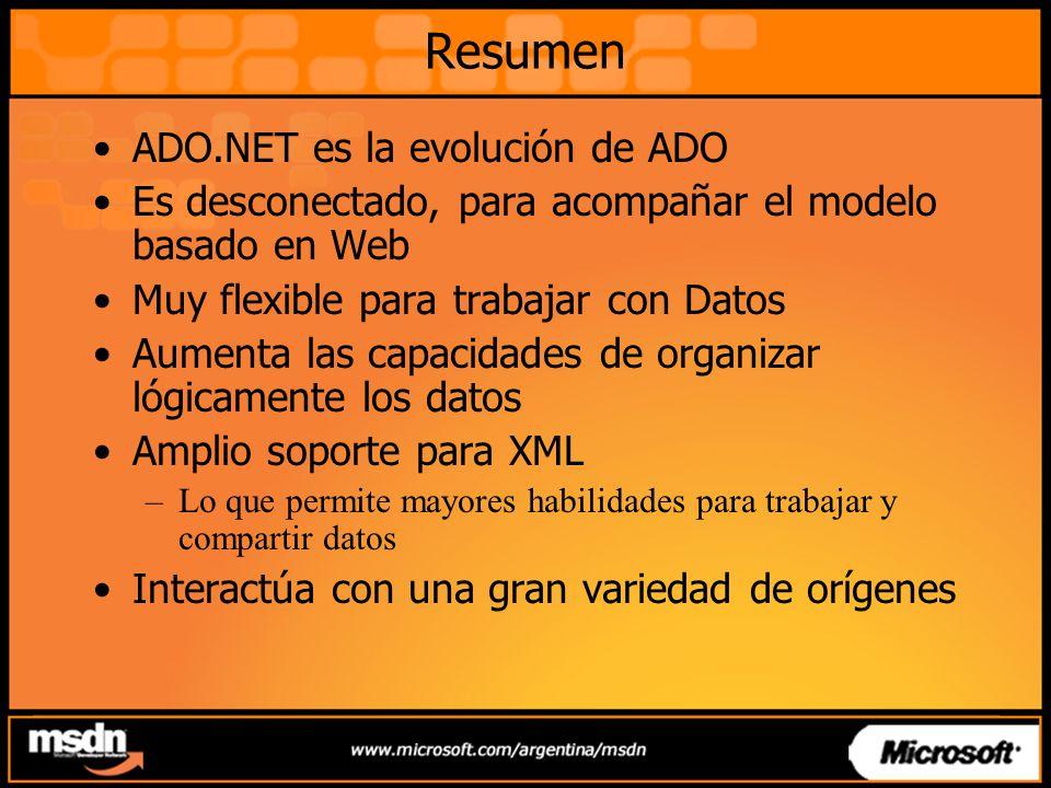 Resumen ADO.NET es la evolución de ADO Es desconectado, para acompañar el modelo basado en Web Muy flexible para trabajar con Datos Aumenta las capacidades de organizar lógicamente los datos Amplio soporte para XML –Lo que permite mayores habilidades para trabajar y compartir datos Interactúa con una gran variedad de orígenes