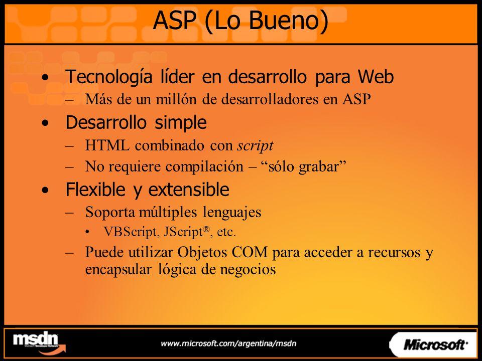 ASP (Lo Bueno) Tecnología líder en desarrollo para Web –Más de un millón de desarrolladores en ASP Desarrollo simple –HTML combinado con script –No requiere compilación – sólo grabar Flexible y extensible –Soporta múltiples lenguajes VBScript, JScript ®, etc.