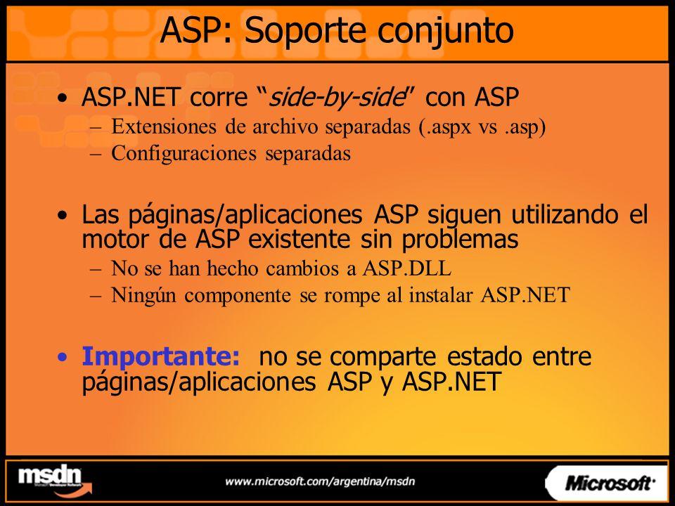 ASP: Soporte conjunto ASP.NET corre side-by-side con ASP –Extensiones de archivo separadas (.aspx vs.asp) –Configuraciones separadas Las páginas/aplicaciones ASP siguen utilizando el motor de ASP existente sin problemas –No se han hecho cambios a ASP.DLL –Ningún componente se rompe al instalar ASP.NET Importante: no se comparte estado entre páginas/aplicaciones ASP y ASP.NET