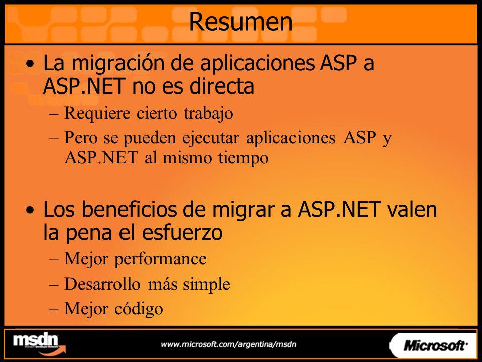 Resumen La migración de aplicaciones ASP a ASP.NET no es directa –Requiere cierto trabajo –Pero se pueden ejecutar aplicaciones ASP y ASP.NET al mismo tiempo Los beneficios de migrar a ASP.NET valen la pena el esfuerzo –Mejor performance –Desarrollo más simple –Mejor código