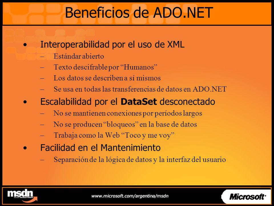 Beneficios de ADO.NET Interoperabilidad por el uso de XML –Estándar abierto –Texto descifrable por Humanos –Los datos se describen a sí mismos –Se usa en todas las transferencias de datos en ADO.NET Escalabilidad por el DataSet desconectado –No se mantienen conexiones por períodos largos –No se producen bloqueos en la base de datos –Trabaja como la Web Toco y me voy Facilidad en el Mantenimiento –Separación de la lógica de datos y la interfaz del usuario