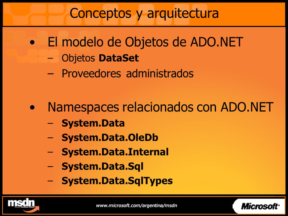 Conceptos y arquitectura El modelo de Objetos de ADO.NET –Objetos DataSet –Proveedores administrados Namespaces relacionados con ADO.NET –System.Data –System.Data.OleDb –System.Data.Internal –System.Data.Sql –System.Data.SqlTypes