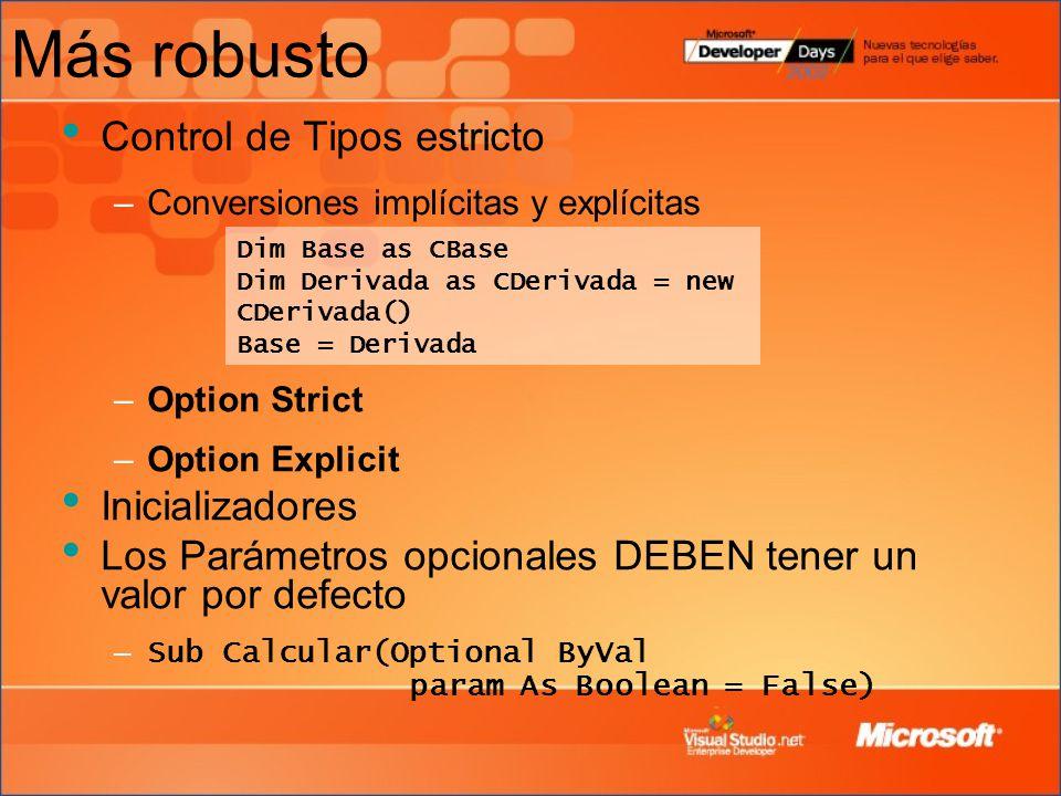 Más robusto Control de Tipos estricto –Conversiones implícitas y explícitas Dim Base as CBase Dim Derivada as CDerivada = new CDerivada() Base = Derivada –Option Strict –Option Explicit Inicializadores Los Parámetros opcionales DEBEN tener un valor por defecto – Sub Calcular(Optional ByVal param As Boolean = False)