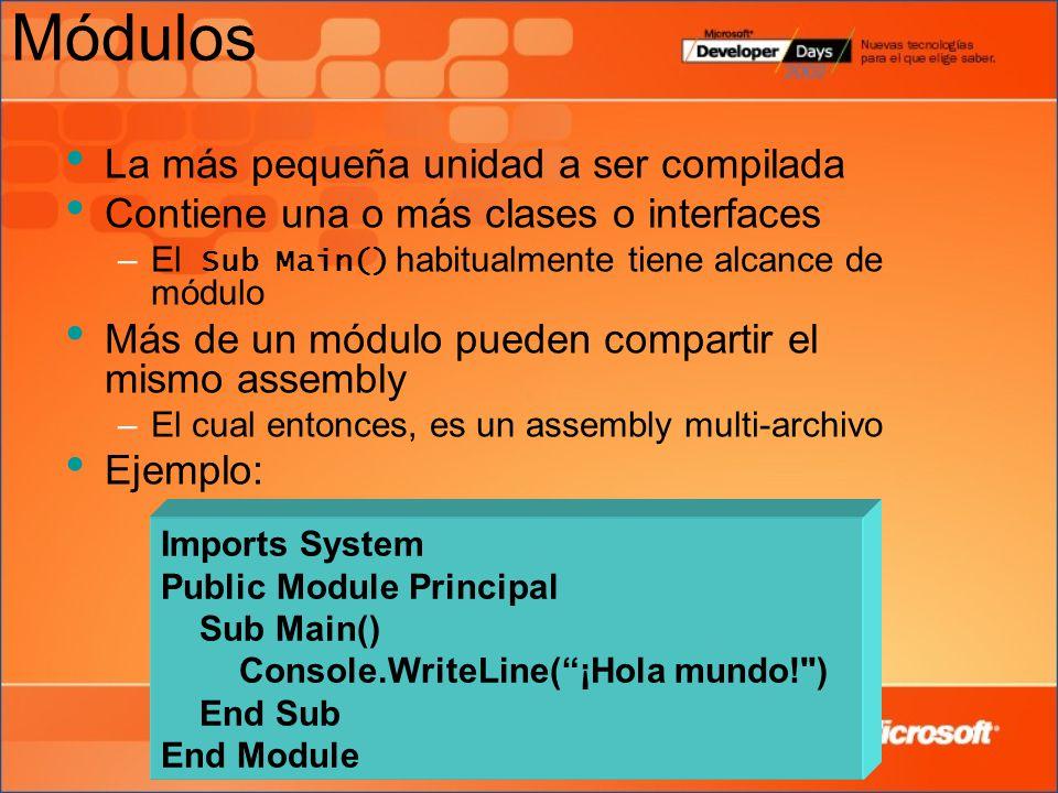 Módulos La más pequeña unidad a ser compilada Contiene una o más clases o interfaces –El Sub Main() habitualmente tiene alcance de módulo Más de un módulo pueden compartir el mismo assembly –El cual entonces, es un assembly multi-archivo Ejemplo: Imports System Public Module Principal Sub Main() Console.WriteLine(¡Hola mundo! ) End Sub End Module
