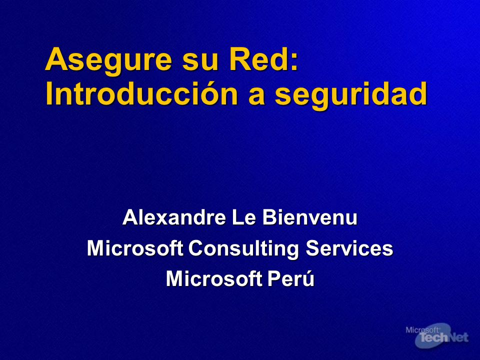 Asegure su Red: Introducción a seguridad Alexandre Le Bienvenu Microsoft Consulting Services Microsoft Perú