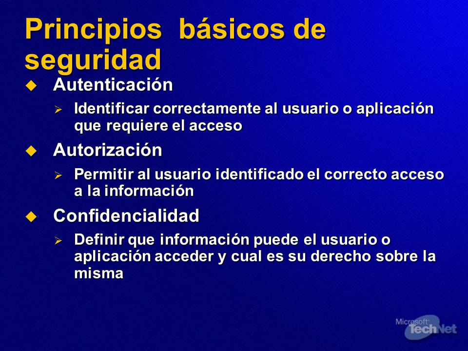 Principios básicos de seguridad Autenticación Autenticación Identificar correctamente al usuario o aplicación que requiere el acceso Identificar corre