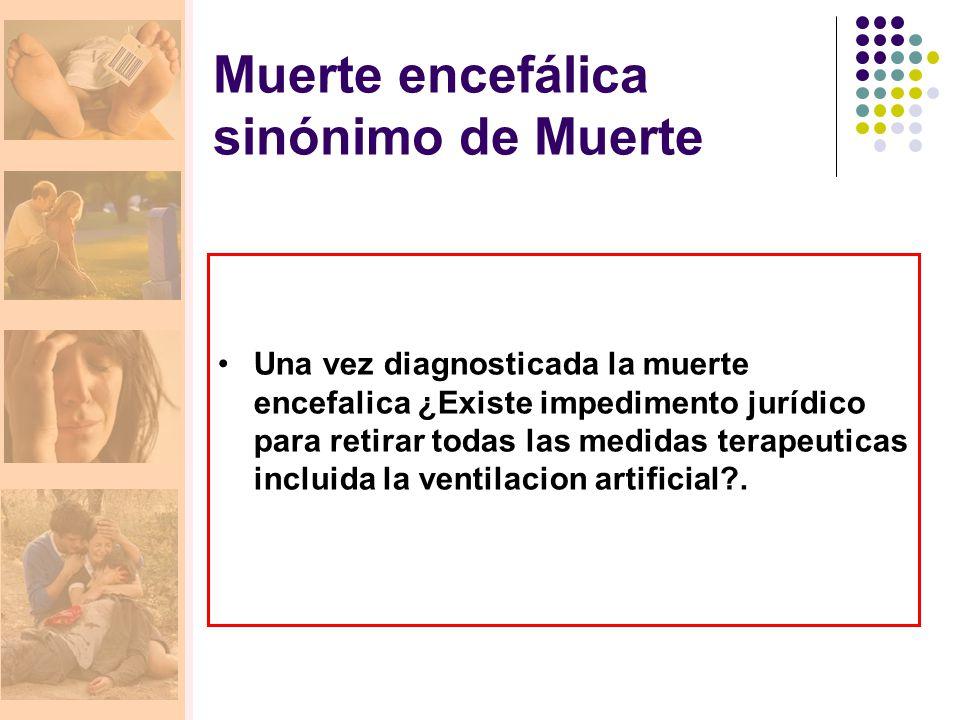 Muerte encefálica sinónimo de Muerte Una vez diagnosticada la muerte encefalica ¿Existe impedimento jurídico para retirar todas las medidas terapeutic