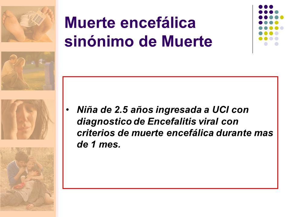 Muerte encefálica sinónimo de Muerte Niña de 2.5 años ingresada a UCI con diagnostico de Encefalitis viral con criterios de muerte encefálica durante