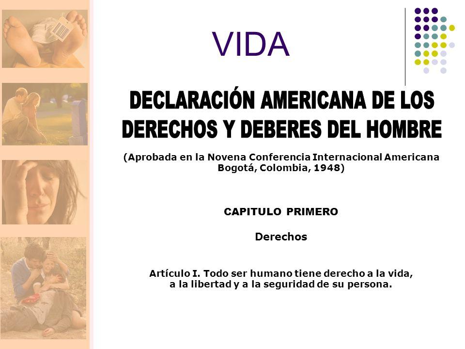 VIDA (Aprobada en la Novena Conferencia Internacional Americana Bogotá, Colombia, 1948) CAPITULO PRIMERO Derechos Artículo I. Todo ser humano tiene de