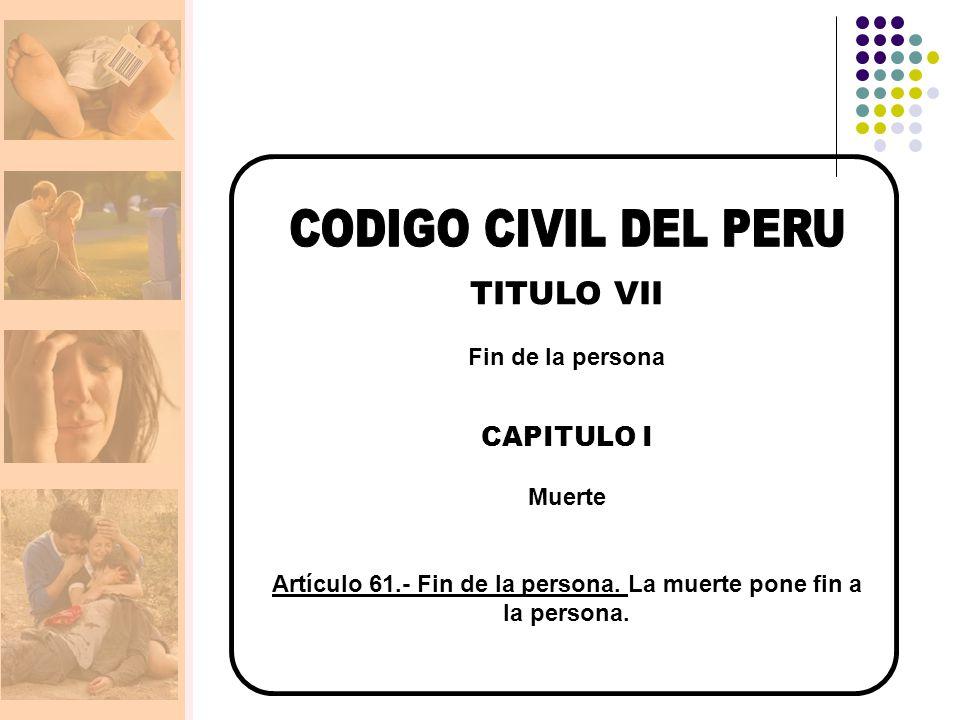 TITULO VII Fin de la persona CAPITULO I Muerte Artículo 61.- Fin de la persona.