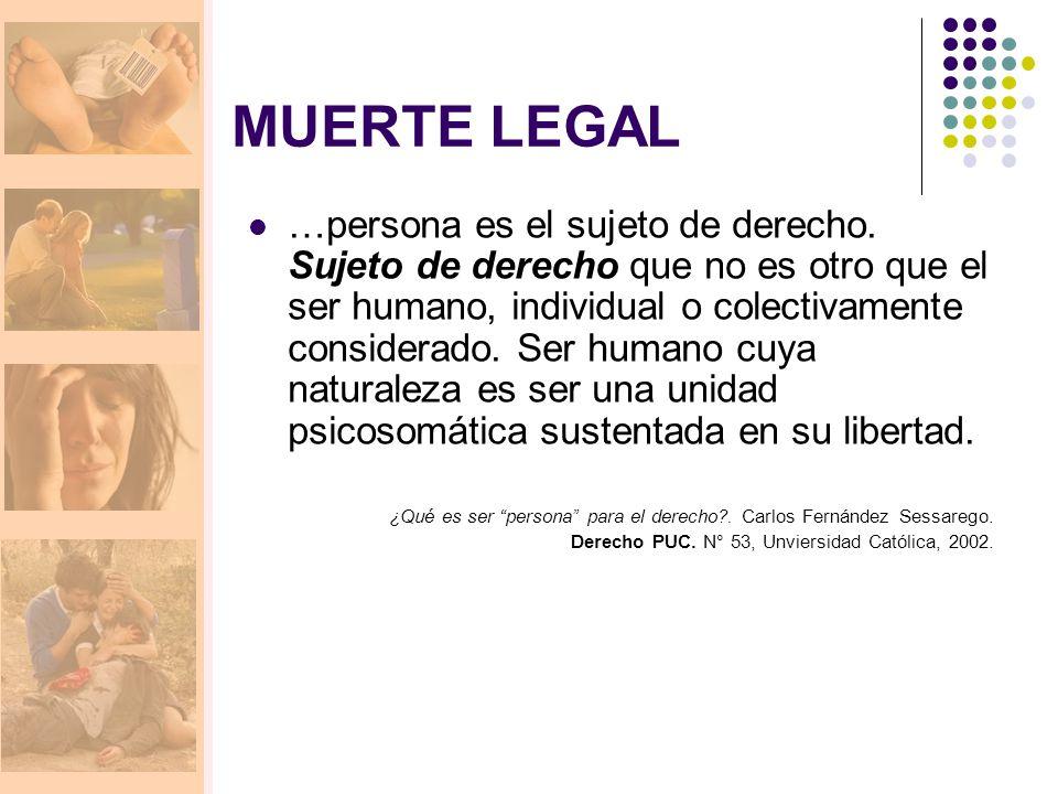 MUERTE LEGAL …persona es el sujeto de derecho. Sujeto de derecho que no es otro que el ser humano, individual o colectivamente considerado. Ser humano