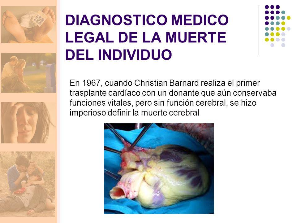 DIAGNOSTICO MEDICO LEGAL DE LA MUERTE DEL INDIVIDUO En 1967, cuando Christian Barnard realiza el primer trasplante cardíaco con un donante que aún conservaba funciones vitales, pero sin función cerebral, se hizo imperioso definir la muerte cerebral