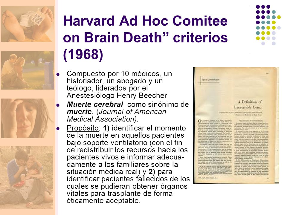Harvard Ad Hoc Comitee on Brain Death criterios (1968) Compuesto por 10 médicos, un historiador, un abogado y un teólogo, liderados por el Anestesiólogo Henry Beecher Muerte cerebral como sinónimo de muerte.