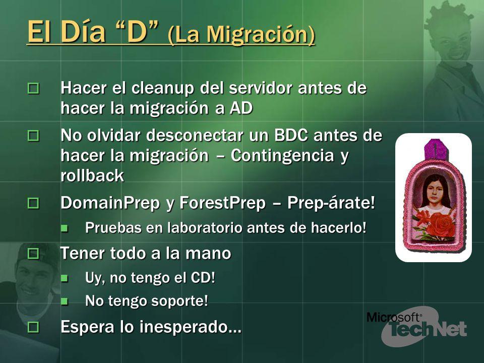 El Día D (La Migración) Hacer el cleanup del servidor antes de hacer la migración a AD Hacer el cleanup del servidor antes de hacer la migración a AD No olvidar desconectar un BDC antes de hacer la migración – Contingencia y rollback No olvidar desconectar un BDC antes de hacer la migración – Contingencia y rollback DomainPrep y ForestPrep – Prep-árate.