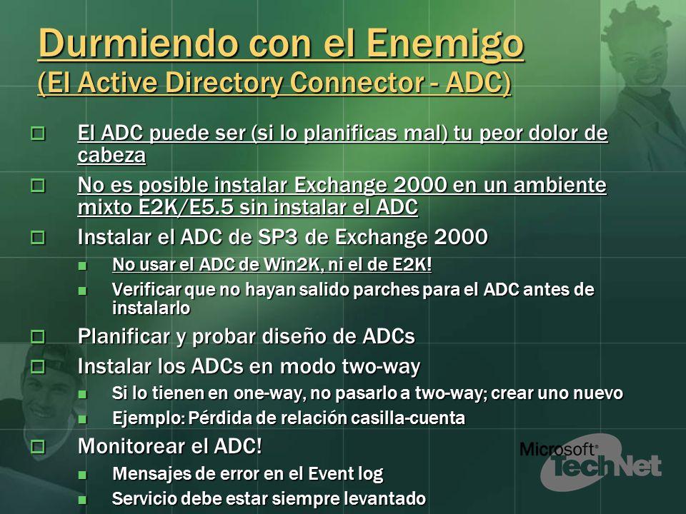 Durmiendo con el Enemigo (El Active Directory Connector - ADC) El ADC puede ser (si lo planificas mal) tu peor dolor de cabeza El ADC puede ser (si lo planificas mal) tu peor dolor de cabeza No es posible instalar Exchange 2000 en un ambiente mixto E2K/E5.5 sin instalar el ADC No es posible instalar Exchange 2000 en un ambiente mixto E2K/E5.5 sin instalar el ADC Instalar el ADC de SP3 de Exchange 2000 Instalar el ADC de SP3 de Exchange 2000 No usar el ADC de Win2K, ni el de E2K.