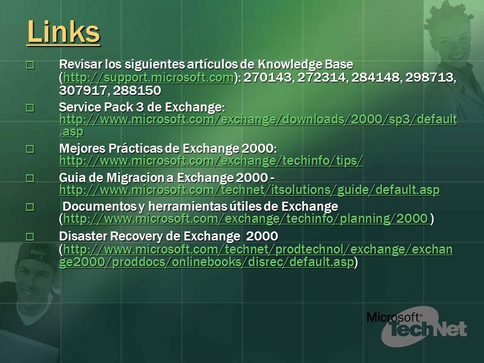 Links Revisar los siguientes artículos de Knowledge Base (http://support.microsoft.com): 270143, 272314, 284148, 298713, 307917, 288150 Revisar los siguientes artículos de Knowledge Base (http://support.microsoft.com): 270143, 272314, 284148, 298713, 307917, 288150http://support.microsoft.com Service Pack 3 de Exchange: http://www.microsoft.com/exchange/downloads/2000/sp3/default.asp Service Pack 3 de Exchange: http://www.microsoft.com/exchange/downloads/2000/sp3/default.asp http://www.microsoft.com/exchange/downloads/2000/sp3/default.asp http://www.microsoft.com/exchange/downloads/2000/sp3/default.asp Mejores Prácticas de Exchange 2000: http://www.microsoft.com/exchange/techinfo/tips/ Mejores Prácticas de Exchange 2000: http://www.microsoft.com/exchange/techinfo/tips/ http://www.microsoft.com/exchange/techinfo/tips/ Guia de Migracion a Exchange 2000 - http://www.microsoft.com/technet/itsolutions/guide/default.asp Guia de Migracion a Exchange 2000 - http://www.microsoft.com/technet/itsolutions/guide/default.asp http://www.microsoft.com/technet/itsolutions/guide/default.asp Documentos y herramientas útiles de Exchange (http://www.microsoft.com/exchange/techinfo/planning/2000 ) Documentos y herramientas útiles de Exchange (http://www.microsoft.com/exchange/techinfo/planning/2000 )http://www.microsoft.com/exchange/techinfo/planning/2000 Disaster Recovery de Exchange 2000 (http://www.microsoft.com/technet/prodtechnol/exchange/exchan ge2000/proddocs/onlinebooks/disrec/default.asp) Disaster Recovery de Exchange 2000 (http://www.microsoft.com/technet/prodtechnol/exchange/exchan ge2000/proddocs/onlinebooks/disrec/default.asp)http://www.microsoft.com/technet/prodtechnol/exchange/exchan ge2000/proddocs/onlinebooks/disrec/default.asphttp://www.microsoft.com/technet/prodtechnol/exchange/exchan ge2000/proddocs/onlinebooks/disrec/default.asp