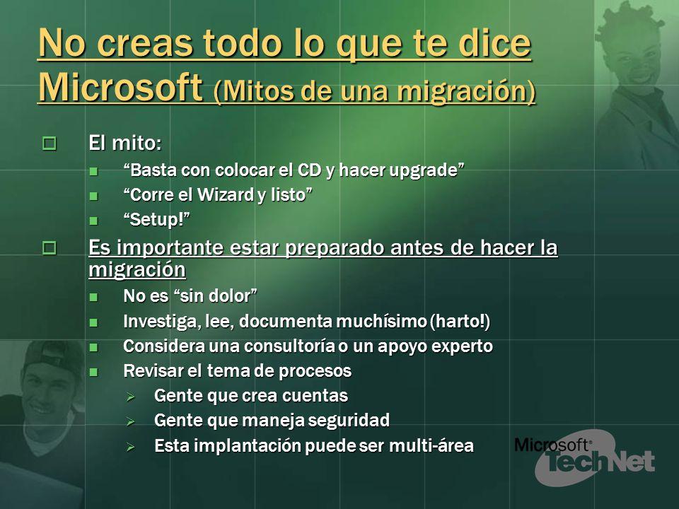 No creas todo lo que te dice Microsoft (Mitos de una migración) El mito: El mito: Basta con colocar el CD y hacer upgrade Basta con colocar el CD y hacer upgrade Corre el Wizard y listo Corre el Wizard y listo Setup.
