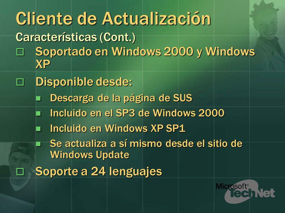 Cliente de Actualización Características (Cont.) Soportado en Windows 2000 y Windows XP Soportado en Windows 2000 y Windows XP Disponible desde: Disponible desde: Descarga de la página de SUS Descarga de la página de SUS Incluido en el SP3 de Windows 2000 Incluido en el SP3 de Windows 2000 Incluido en Windows XP SP1 Incluido en Windows XP SP1 Se actualiza a sí mismo desde el sitio de Windows Update Se actualiza a sí mismo desde el sitio de Windows Update Soporte a 24 lenguajes Soporte a 24 lenguajes