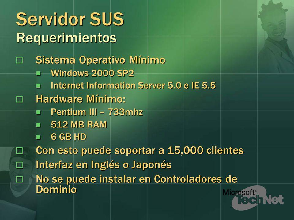 Servidor SUS Requerimientos Sistema Operativo Mínimo Sistema Operativo Mínimo Windows 2000 SP2 Windows 2000 SP2 Internet Information Server 5.0 e IE 5.5 Internet Information Server 5.0 e IE 5.5 Hardware Mínimo: Hardware Mínimo: Pentium III – 733mhz Pentium III – 733mhz 512 MB RAM 512 MB RAM 6 GB HD 6 GB HD Con esto puede soportar a 15,000 clientes Con esto puede soportar a 15,000 clientes Interfaz en Inglés o Japonés Interfaz en Inglés o Japonés No se puede instalar en Controladores de Dominio No se puede instalar en Controladores de Dominio