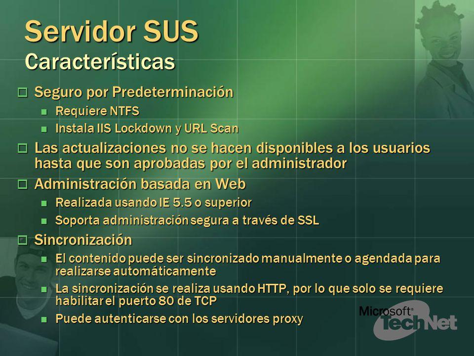 Servidor SUS Características Seguro por Predeterminación Seguro por Predeterminación Requiere NTFS Requiere NTFS Instala IIS Lockdown y URL Scan Instala IIS Lockdown y URL Scan Las actualizaciones no se hacen disponibles a los usuarios hasta que son aprobadas por el administrador Las actualizaciones no se hacen disponibles a los usuarios hasta que son aprobadas por el administrador Administración basada en Web Administración basada en Web Realizada usando IE 5.5 o superior Realizada usando IE 5.5 o superior Soporta administración segura a través de SSL Soporta administración segura a través de SSL Sincronización Sincronización El contenido puede ser sincronizado manualmente o agendada para realizarse automáticamente El contenido puede ser sincronizado manualmente o agendada para realizarse automáticamente La sincronización se realiza usando HTTP, por lo que solo se requiere habilitar el puerto 80 de TCP La sincronización se realiza usando HTTP, por lo que solo se requiere habilitar el puerto 80 de TCP Puede autenticarse con los servidores proxy Puede autenticarse con los servidores proxy