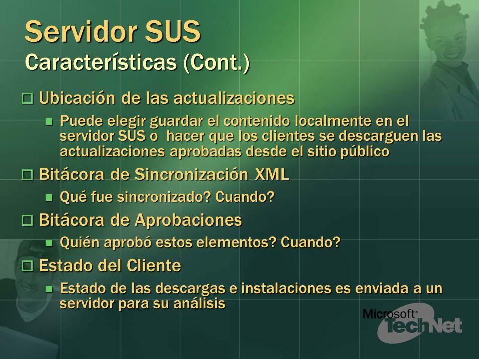 Servidor SUS Características (Cont.) Ubicación de las actualizaciones Ubicación de las actualizaciones Puede elegir guardar el contenido localmente en el servidor SUS o hacer que los clientes se descarguen las actualizaciones aprobadas desde el sitio público Puede elegir guardar el contenido localmente en el servidor SUS o hacer que los clientes se descarguen las actualizaciones aprobadas desde el sitio público Bitácora de Sincronización XML Bitácora de Sincronización XML Qué fue sincronizado.