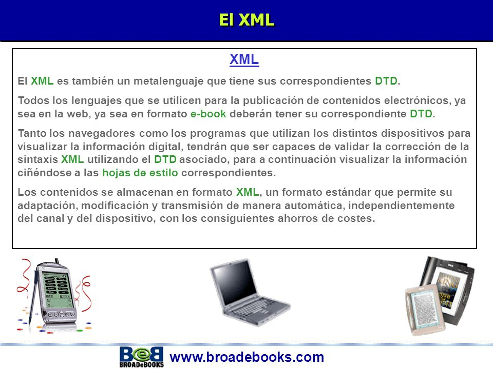 www.broadebooks.com Las hojas de estilo y el XSL: VISUALIZACIÓN Hojas de Estilo y XSL Las característica de visualización del documento, dependiendo del dispositivo que se vaya a utilizar para su visualización (PC, PDA, TVi, etc.), son las que marcan las características de presentación de ese documento.