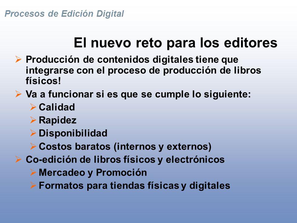 Procesos de Edición Digital El Nuevo Proceso Editorial: Gestión de Contenidos Digitales CONTENIDOS DIGITALES Distribución Pre-Producción Producción Post-Producción Un Sistema: Gestión de ContenidosSistema Infraestructura SUB- Productos Canales Multiples De Producción (PDF, Imágenes) a Medios Neutros (XML, Reusos de Contenido) De Producto a Contenido De Manejo de Activos a Gestión de Contenidos