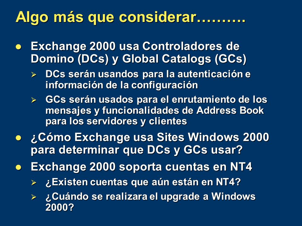 Algo más que considerar………. Exchange 2000 usa Controladores de Domino (DCs) y Global Catalogs (GCs) Exchange 2000 usa Controladores de Domino (DCs) y