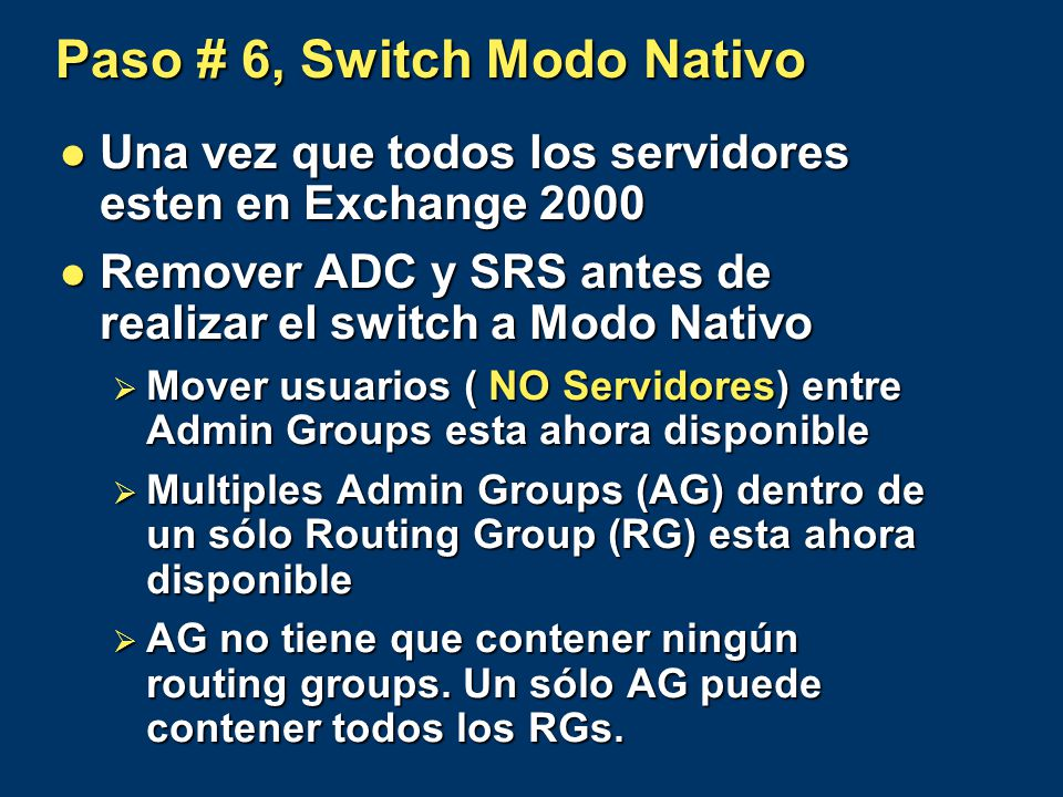 Paso # 6, Switch Modo Nativo Una vez que todos los servidores esten en Exchange 2000 Una vez que todos los servidores esten en Exchange 2000 Remover ADC y SRS antes de realizar el switch a Modo Nativo Remover ADC y SRS antes de realizar el switch a Modo Nativo Mover usuarios ( NO Servidores) entre Admin Groups esta ahora disponible Mover usuarios ( NO Servidores) entre Admin Groups esta ahora disponible Multiples Admin Groups (AG) dentro de un sólo Routing Group (RG) esta ahora disponible Multiples Admin Groups (AG) dentro de un sólo Routing Group (RG) esta ahora disponible AG no tiene que contener ningún routing groups.