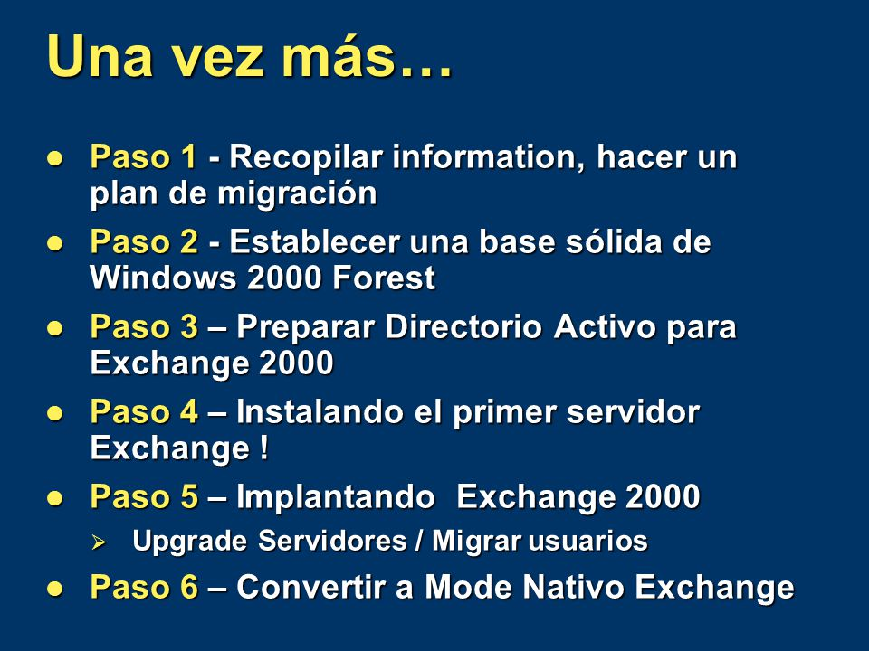 Una vez más… Paso 1 - Recopilar information, hacer un plan de migración Paso 1 - Recopilar information, hacer un plan de migración Paso 2 - Establecer una base sólida de Windows 2000 Forest Paso 2 - Establecer una base sólida de Windows 2000 Forest Paso 3 – Preparar Directorio Activo para Exchange 2000 Paso 3 – Preparar Directorio Activo para Exchange 2000 Paso 4 – Instalando el primer servidor Exchange .