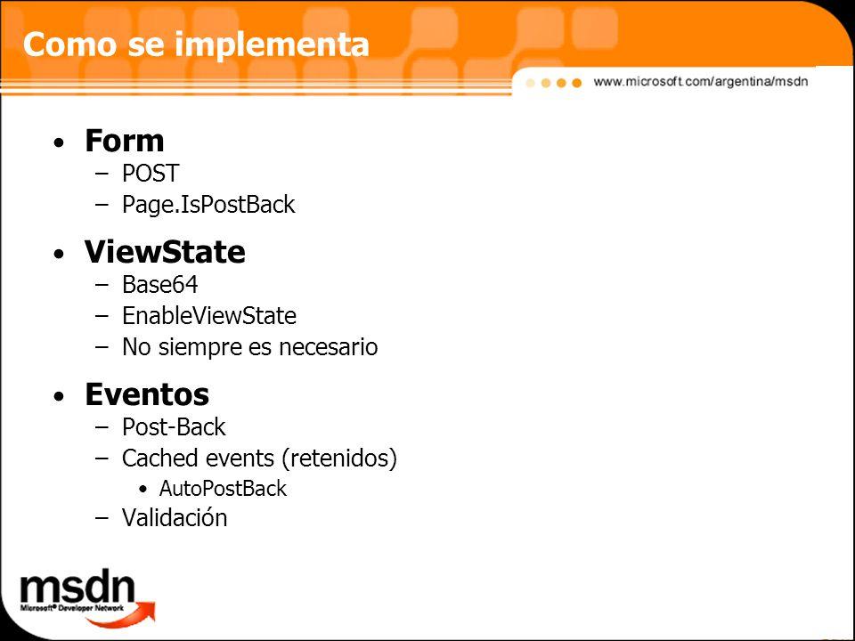Como se implementa Form –POST –Page.IsPostBack ViewState –Base64 –EnableViewState –No siempre es necesario Eventos –Post-Back –Cached events (retenidos) AutoPostBack –Validación