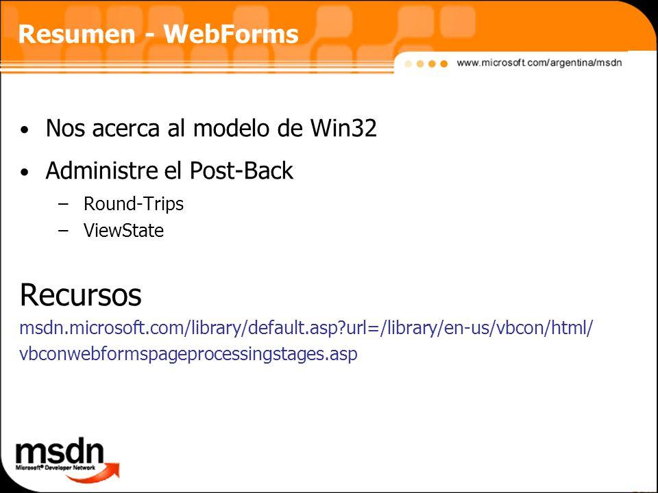 Resumen - WebForms Nos acerca al modelo de Win32 Administre el Post-Back –Round-Trips –ViewState Recursos msdn.microsoft.com/library/default.asp?url=/library/en-us/vbcon/html/ vbconwebformspageprocessingstages.asp