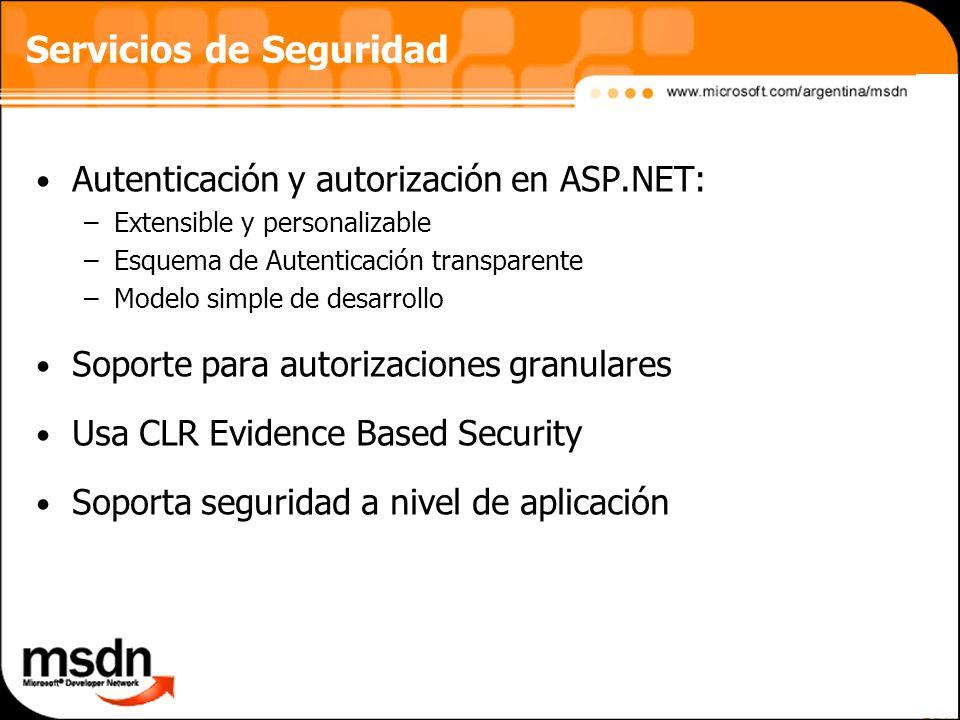 Servicios de Seguridad Autenticación y autorización en ASP.NET: –Extensible y personalizable –Esquema de Autenticación transparente –Modelo simple de desarrollo Soporte para autorizaciones granulares Usa CLR Evidence Based Security Soporta seguridad a nivel de aplicación