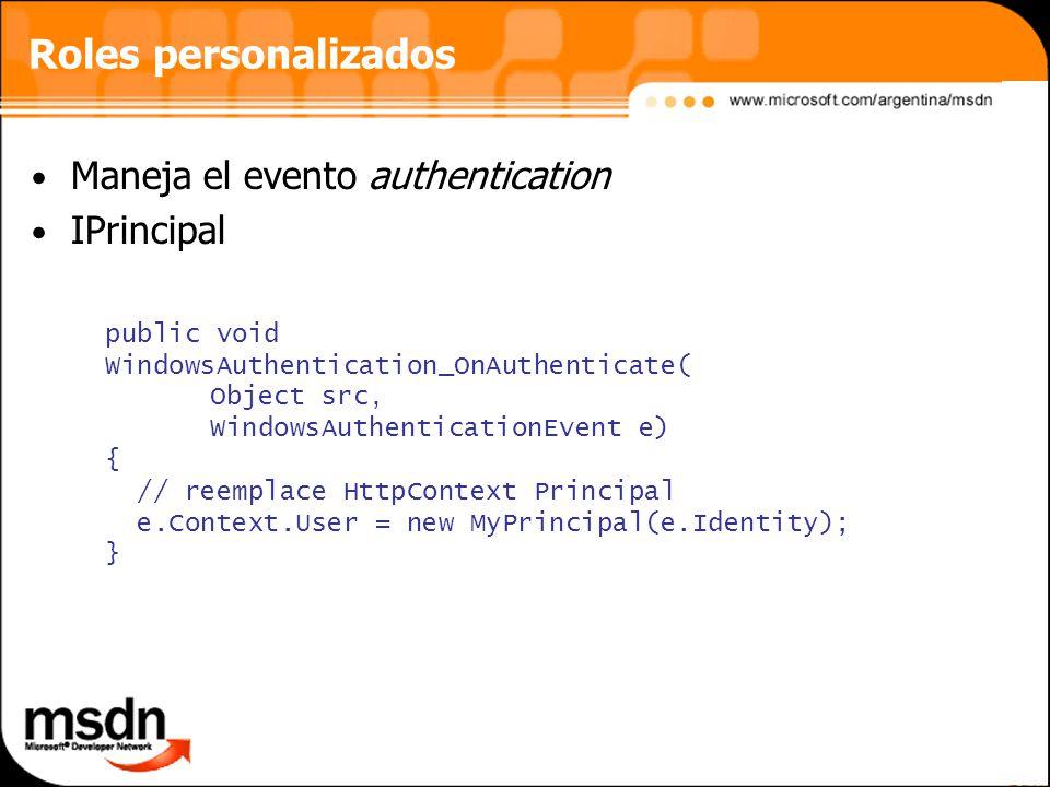 Roles personalizados Maneja el evento authentication IPrincipal public void WindowsAuthentication_OnAuthenticate( Object src, WindowsAuthenticationEvent e) { // reemplace HttpContext Principal e.Context.User = new MyPrincipal(e.Identity); }