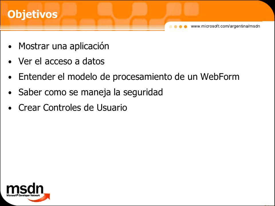 Objetivos Mostrar una aplicación Ver el acceso a datos Entender el modelo de procesamiento de un WebForm Saber como se maneja la seguridad Crear Controles de Usuario