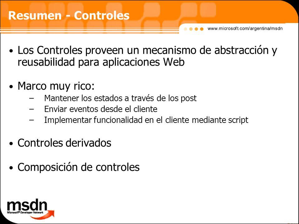 Resumen - Controles Los Controles proveen un mecanismo de abstracción y reusabilidad para aplicaciones Web Marco muy rico: –Mantener los estados a través de los post –Enviar eventos desde el cliente –Implementar funcionalidad en el cliente mediante script Controles derivados Composición de controles