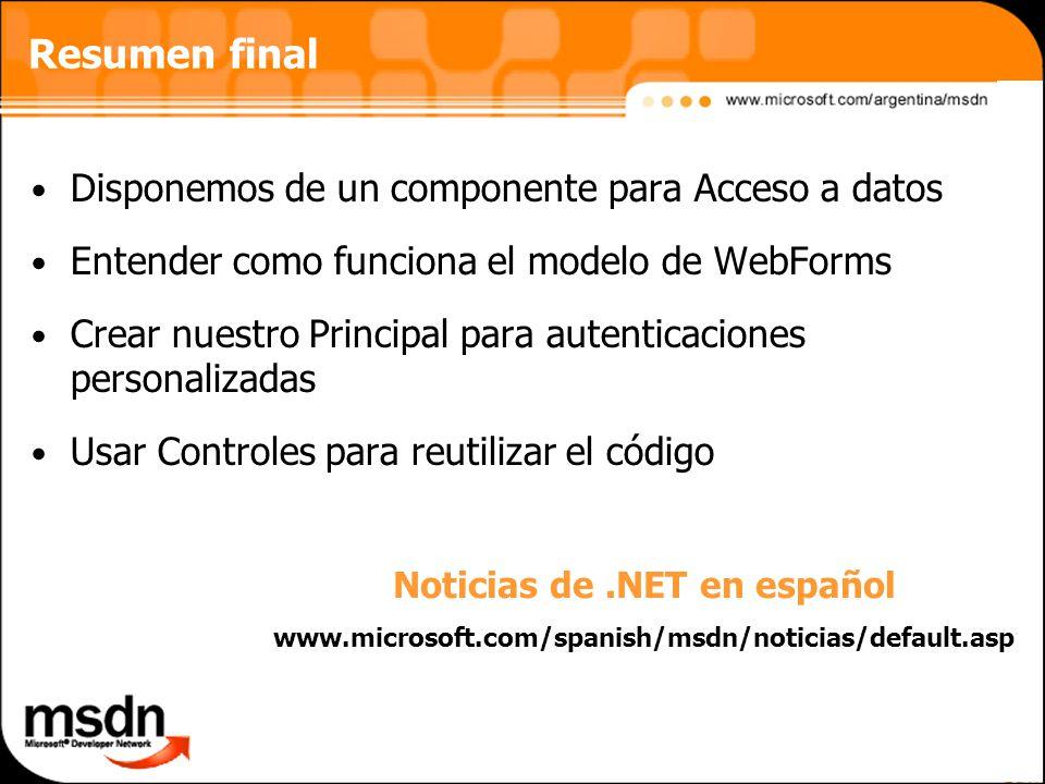 Resumen final Disponemos de un componente para Acceso a datos Entender como funciona el modelo de WebForms Crear nuestro Principal para autenticaciones personalizadas Usar Controles para reutilizar el código Noticias de.NET en español www.microsoft.com/spanish/msdn/noticias/default.asp