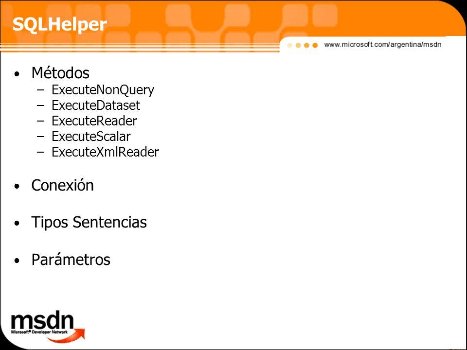 SQLHelper Métodos –ExecuteNonQuery –ExecuteDataset –ExecuteReader –ExecuteScalar –ExecuteXmlReader Conexión Tipos Sentencias Parámetros