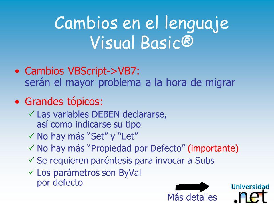 Cambios en el lenguaje Visual Basic® Cambios VBScript->VB7: serán el mayor problema a la hora de migrar Grandes tópicos: Las variables DEBEN declararse, así como indicarse su tipo No hay más Set y Let No hay más Propiedad por Defecto (importante) Se requieren paréntesis para invocar a Subs Los parámetros son ByVal por defecto Más detalles