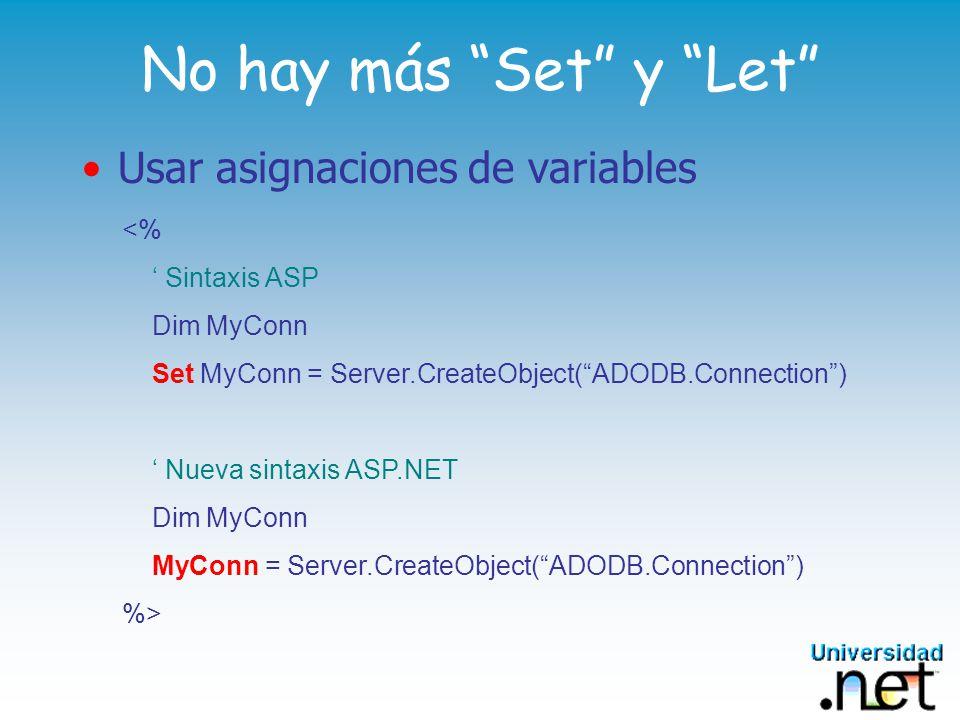 No hay más Set y Let Usar asignaciones de variables <% Sintaxis ASP Dim MyConn Set MyConn = Server.CreateObject(ADODB.Connection) Nueva sintaxis ASP.NET Dim MyConn MyConn = Server.CreateObject(ADODB.Connection) %>