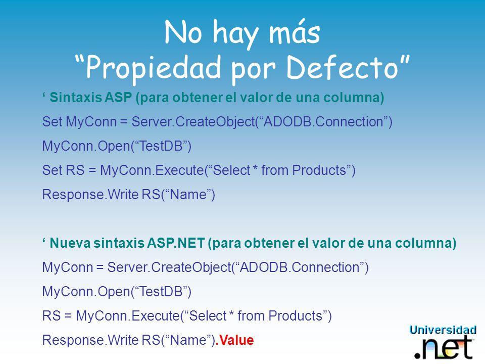 No hay más Propiedad por Defecto Sintaxis ASP (para obtener el valor de una columna) Set MyConn = Server.CreateObject(ADODB.Connection) MyConn.Open(TestDB) Set RS = MyConn.Execute(Select * from Products) Response.Write RS(Name) Nueva sintaxis ASP.NET (para obtener el valor de una columna) MyConn = Server.CreateObject(ADODB.Connection) MyConn.Open(TestDB) RS = MyConn.Execute(Select * from Products) Response.Write RS(Name).Value