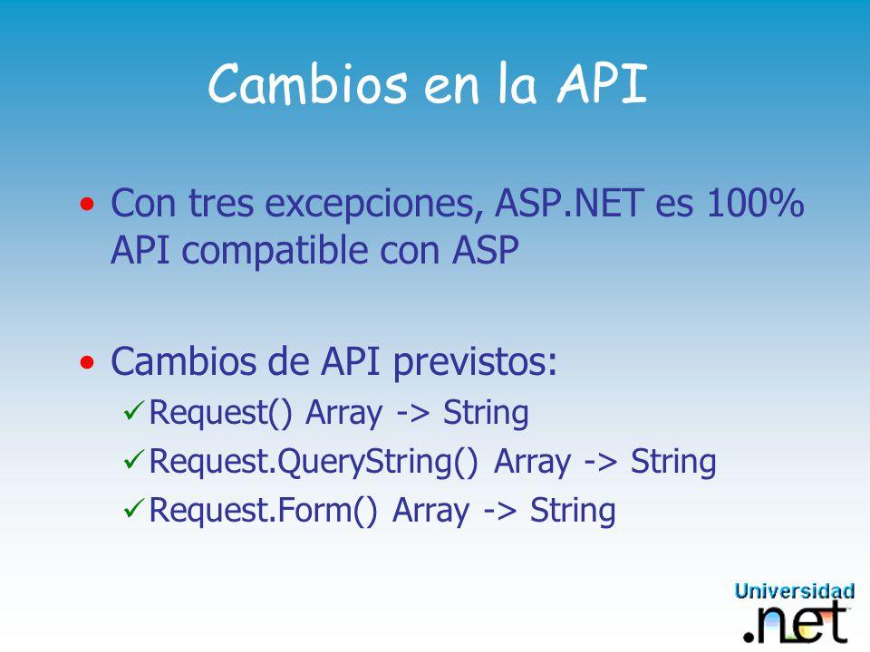 Cambios en la API: detalles En ASP, las colecciones Request, Request.QueryString y Request.Form devuelven Vectores de caracteres (StringArrays) http://localhost/test/Test.asp?values=45&values=600 <% La línea siguiente retorna: 45, 600 Response.Write Request.QueryString(values) La línea siguiente retorna : 45 Response.Write Request.QueryString(values)(1) %>