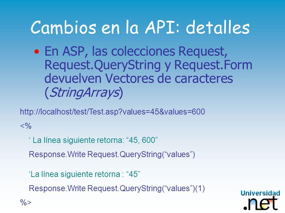 Cambios en la API: detalles En ASP.NET estas colecciones requieren un método explícito para obtener un array Estos vectores ahora son índice 0 http://localhost/test/Test.aspx?values=45&values=600 <% La línea siguiente retorna : 45, 600 Response.Write(Request.QueryString.GetValues(values)) La línea siguiente retorna : 45 Response.Write(Request.QueryString.GetValues(values)(0)) %>